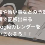 学校や習い事などの予定を一瞬で記帳出来るGoogleカレンダーを使いこなそう!!