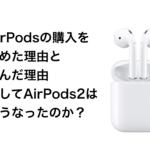 AirPodsの購入を 決めた理由と 悩んだ理由 そしてAirPods2は どうなったのか?